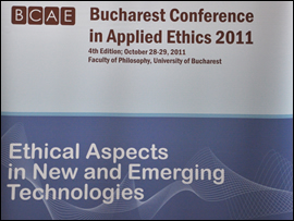 Bucharest Conference in Applied Ethics 2011, 4th edition - Ethical Aspects in New and Emerging Technologies